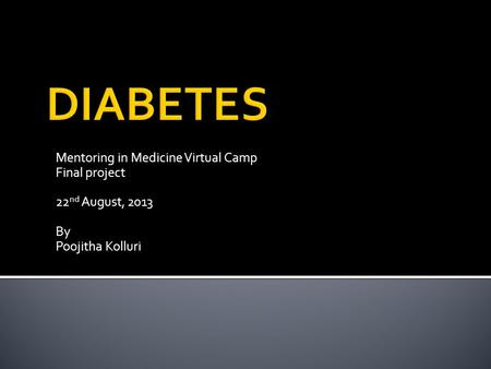 Mentoring in Medicine Virtual Camp Final project 22 nd August, 2013 By Poojitha Kolluri.