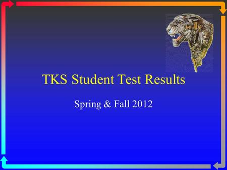 TKS Student Test Results Spring & Fall 2012. Tests Kentucky Performance Rating for Educational Progress (K-PREP) Administered May 2012 Kentucky test aligned.