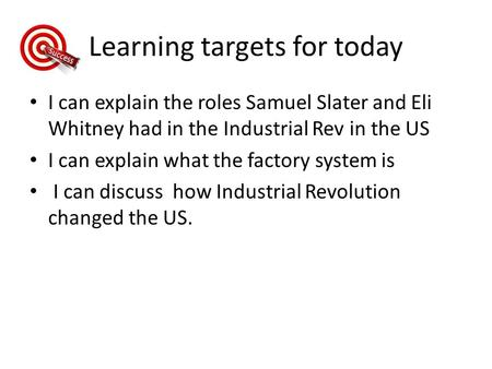 Learning targets for today I can explain the roles Samuel Slater and Eli Whitney had in the Industrial Rev in the US I can explain what the factory system.