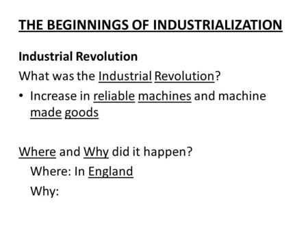 THE BEGINNINGS OF INDUSTRIALIZATION Industrial Revolution What was the Industrial Revolution? Increase in reliable machines and machine made goods Where.