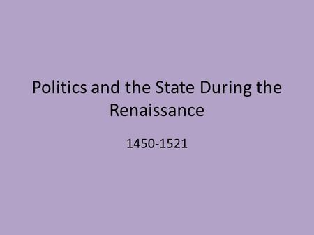 Politics and the State During the Renaissance 1450-1521.