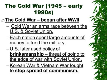 The Cold War (1945 – early 1990s)  The Cold War – began after WWII – Cold War an arms race between the U.S. & Soviet Union. –Each nation spent large amounts.