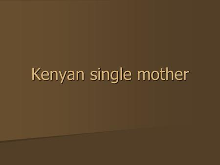 Kenyan single mother. As women across the world mark International Women's Day, Ogichoya Kimogol from northern Kenya describes how she has coped as a.