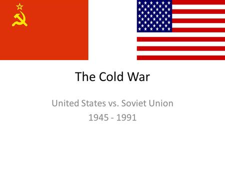 The Cold War United States vs. Soviet Union 1945 - 1991.