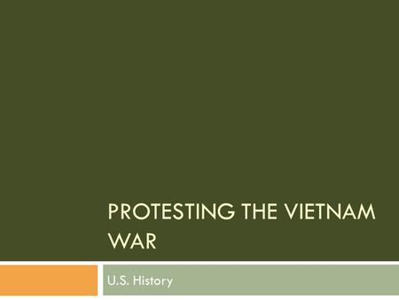 PROTESTING THE VIETNAM WAR U.S. History. Background  Unlike WWII, a large percentage of Americans did not support the War in Vietnam.  Reasons for opposing.