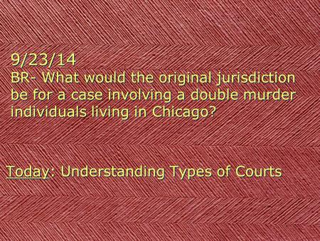 9/23/14 BR- What would the original jurisdiction be for a case involving a double murder individuals living in Chicago? Today: Understanding Types of.