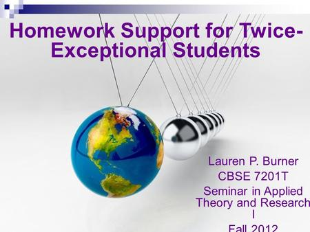 Lauren P. Burner CBSE 7201T Seminar in Applied Theory and Research I Fall 2012 Homework Support <strong>for</strong> Twice- Exceptional Students.