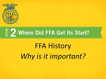 FFA History Why is it important?. Our History has shaped who we are and gives us guidance for the future!