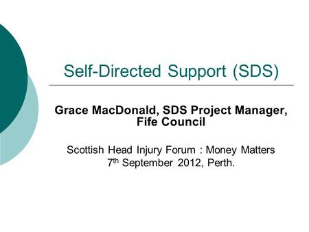 Self-Directed Support (SDS) Grace MacDonald, SDS Project Manager, Fife Council Scottish Head Injury Forum : Money Matters 7 th September 2012, Perth.