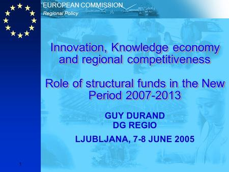 Regional Policy EUROPEAN COMMISSION 1 Innovation, Knowledge economy and regional competitiveness Role of structural funds in the New Period 2007-2013 GUY.