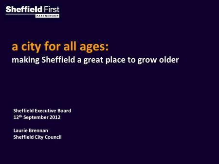 A city for all ages: making Sheffield a great place to grow older Sheffield Executive Board 12 th September 2012 Laurie Brennan Sheffield City Council.