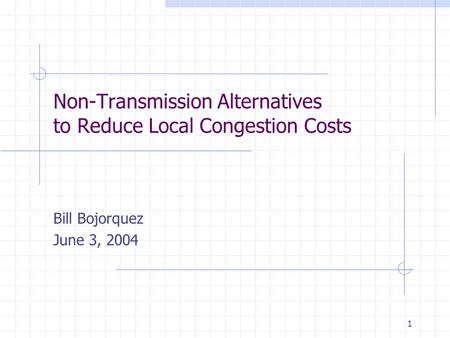 1 Non-Transmission Alternatives to Reduce Local Congestion Costs Bill Bojorquez June 3, 2004.