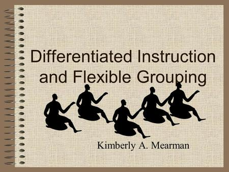 Differentiated Instruction and Flexible Grouping Kimberly A. Mearman.