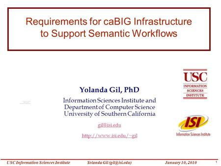 1 Yolanda Gil Information Sciences InstituteJanuary 10, 2010 Requirements for caBIG Infrastructure to Support Semantic Workflows Yolanda.
