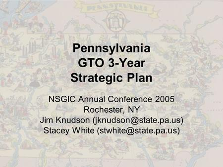 Pennsylvania GTO 3-Year Strategic Plan NSGIC Annual Conference 2005 Rochester, NY Jim Knudson Stacey White