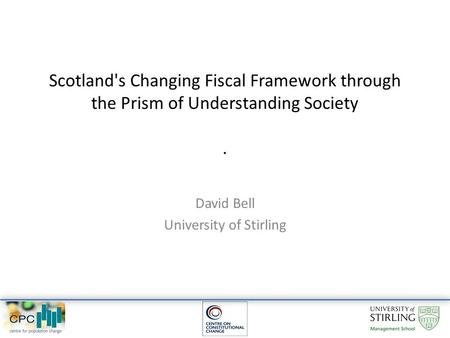 Scotland's Changing Fiscal Framework through the Prism of Understanding Society. David Bell University of Stirling.
