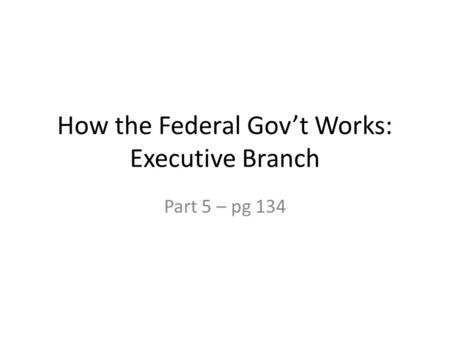 How the Federal Gov't Works: Executive Branch