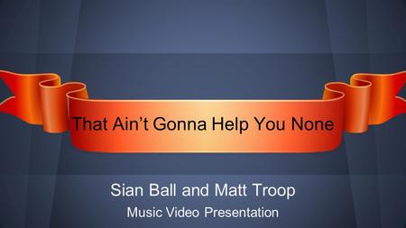 Sian Ball and Matt Troop ​ Music Video Presentation That Ain't Gonna Help You None.