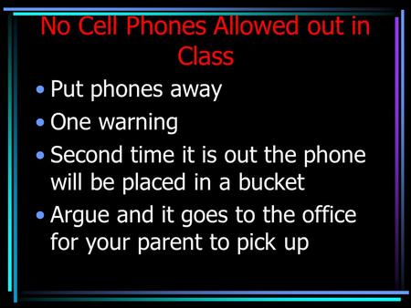 No Cell Phones Allowed out in Class Put phones away One warning Second time it is out the phone will be placed in a bucket Argue and it goes to the office.