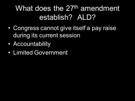 What does the 27 th amendment establish? ALD? Congress cannot give itself a pay raise during its current session Accountability Limited Government.