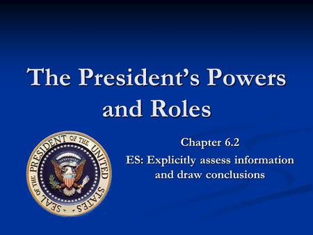 The President's Powers and Roles Chapter 6.2 ES: Explicitly assess information and draw conclusions.