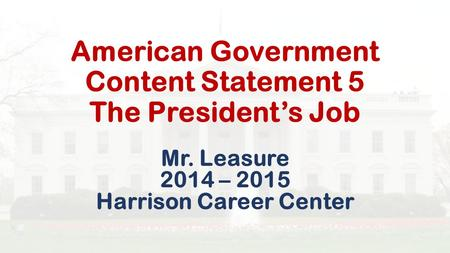 American Government Content Statement 5 The President's Job Mr. Leasure 2014 – 2015 Harrison Career Center.