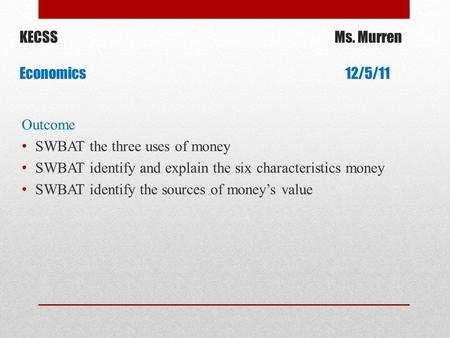 KECSSMs. Murren Economics 12/5/11 Outcome SWBAT the three uses of money SWBAT identify and explain the six characteristics money SWBAT identify the sources.