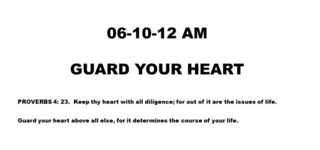 06-10-12 AM GUARD YOUR HEART PROVERBS 4: 23. Keep thy heart with all diligence; for out of it are the issues of life. Guard your heart above all else,