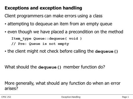 CPSC 252 Exception <strong>Handling</strong> Page 1 Exceptions and exception <strong>handling</strong> Client programmers can make errors using a <strong>class</strong> attempting to dequeue an item from.