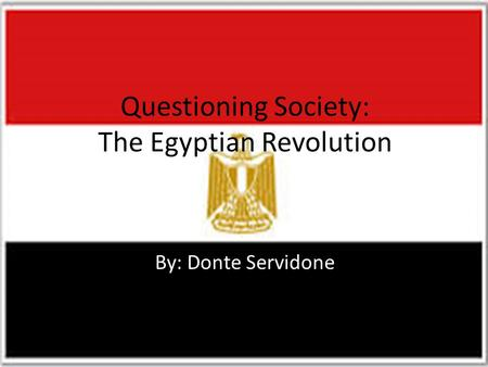 Questioning Society: The Egyptian Revolution By: Donte Servidone.