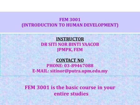 FEM 3001 (INTRODUCTION TO <strong>HUMAN</strong> DEVELOPMENT) FEM 3001 is the basic course in your entire studies INSTRUCTOR DR SITI NOR BINTI YAACOB JPMPK, FEM CONTACT.