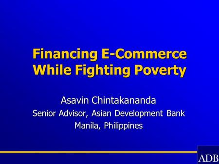 Financing E-Commerce While Fighting Poverty Asavin Chintakananda Senior Advisor, Asian Development Bank Manila, Philippines.