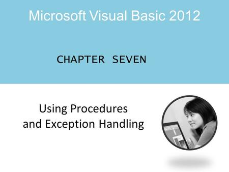 Microsoft Visual Basic 2012 Using Procedures and Exception Handling CHAPTER SEVEN.