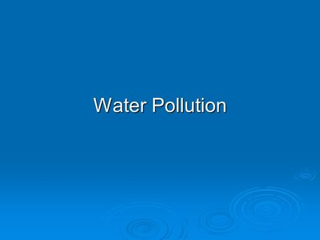 Water Pollution. WATER POLLUTION: SOURCES, TYPES, AND EFFECTS  Water pollution is any chemical, biological, or physical change in water quality that.