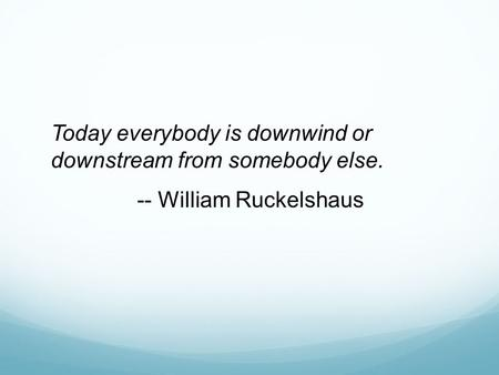 Today everybody is downwind or downstream from somebody else. -- William Ruckelshaus.