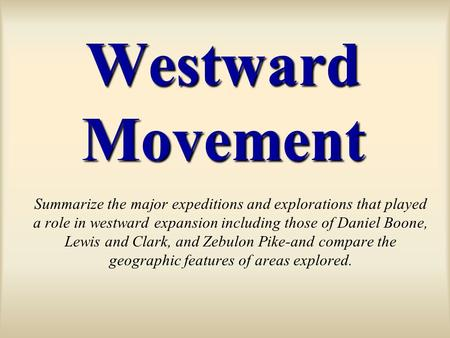 Westward Movement Summarize the major expeditions and explorations that played a role in westward expansion including those of Daniel Boone, Lewis and.
