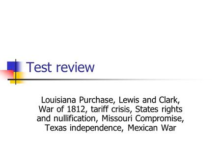 Test review Louisiana Purchase, Lewis and Clark, War of 1812, tariff crisis, States rights and nullification, Missouri Compromise, Texas independence,