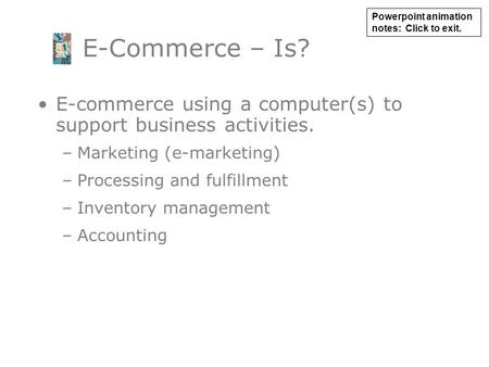 E-commerce using a computer(s) to support business activities. –Marketing (e-marketing) –Processing and fulfillment –Inventory management –Accounting E-Commerce.