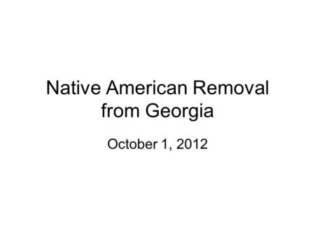Native American Removal from Georgia October 1, 2012.