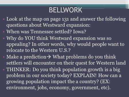 BELLWORK Look at the map on page 131 and answer the following questions about Westward expansion: When was Tennessee settled? Iowa? Why do YOU think Westward.