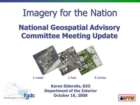 Imagery for the Nation National Geospatial Advisory Committee Meeting Update 1-meter 1-foot 6 inches Karen Siderelis, GIO Department of the Interior October.
