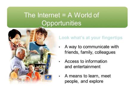 The Internet = A World of Opportunities Look what's at your fingertips A way to communicate with friends, family, colleagues Access to information and.