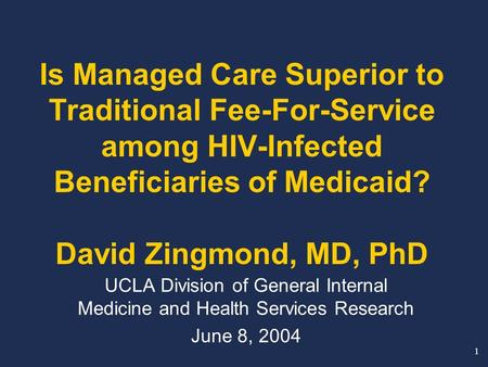 1 Is Managed Care Superior to Traditional Fee-For-Service among HIV-Infected Beneficiaries of Medicaid? David Zingmond, MD, PhD UCLA Division of General.
