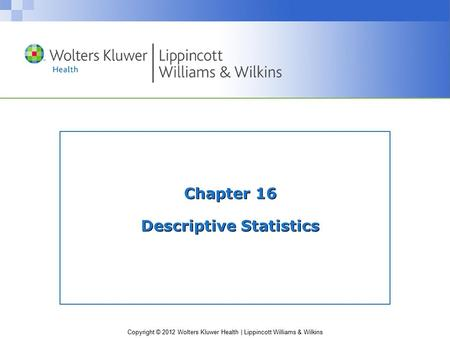 Copyright © 2012 Wolters Kluwer Health | Lippincott Williams & Wilkins Chapter 16 Descriptive Statistics.
