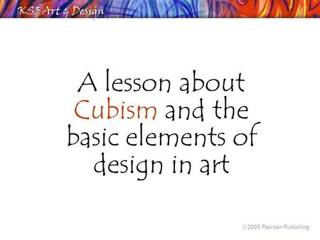 A lesson about Cubism and the basic elements of design in art  2005 Pearson Publishing.