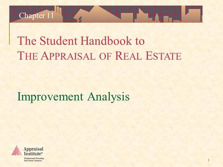 The Student Handbook to T HE A PPRAISAL OF R EAL E STATE 1 Chapter 11 Improvement Analysis.