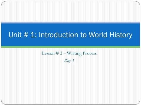 Lesson # 2 – Writing Process Day 1 Unit # 1: Introduction to World History.