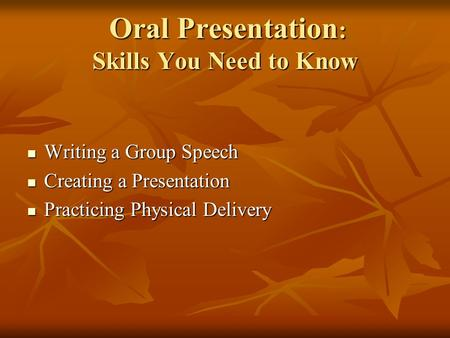 Oral Presentation : Skills You Need to Know Oral Presentation : Skills You Need to Know Writing a Group Speech Writing a Group Speech Creating a Presentation.