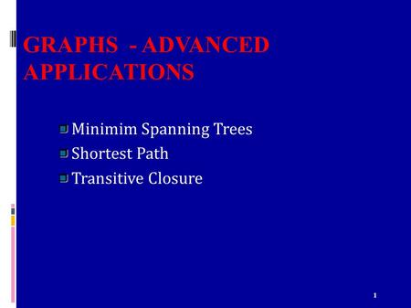 1 GRAPHS - ADVANCED APPLICATIONS Minimim Spanning Trees Shortest Path Transitive Closure.