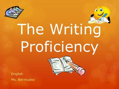The Writing Proficiency English Ms. Bermudez. The Writing Proficiency  Will be expected to write on two topics:  Topic A and Topic B in 120 minutes*